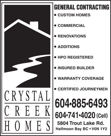 Crystal Creek Homes Ltd (604-885-6493) - Display Ad - GENERAL CONTRACTING CUSTOM HOMES COMMERCIAL RENOVATIONS ADDITIONS HPO REGISTERED INSURED BUILDER WARRANTY COVERAGE CERTIFIED JOURNEYMEN 6048856493 Cell 6047414020 5804 Trout Lake Rd. Halfmoon Bay BC   V0N 1Y2