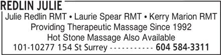 Redlin Julie (604-584-3311) - Display Ad - REDLIN JULIE Julie Redlin RMT   Laurie Spear RMT   Kerry Marion RMT Providing Therapeutic Massage Since 1992 Hot Stone Massage Also Available 101-10277 154 St Surrey ----------- 604 584-3311 REDLIN JULIE Julie Redlin RMT   Laurie Spear RMT   Kerry Marion RMT Providing Therapeutic Massage Since 1992 Hot Stone Massage Also Available 101-10277 154 St Surrey ----------- 604 584-3311