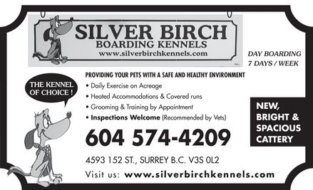 Silver Birch Kennels (604-574-4209) - Display Ad - SILVER BIRCH BOARDING KENNELS www.silverbirchkennels.com DAY BOARDING 7 DAYS / WEEK THE KENNEL OF CHOICE! PROVIDING YOUR PETS WITH A SAFE AND HEALTHY ENVIRONMENT Daily Exercise on Acreage Heated Accommodations & Covered runs Grooming & Training by Appointment Inspections Welcome (Recommended by Vets) 604 574-4209 4593 152 ST., SURREY B.C. V3S 0L2 DAY BOARDING 7 DAYS / WEEK NEW BRIGHT & SPACIOUS CATTERY Visit us: www.silverbirchkennels.com SILVER BIRCH BOARDING KENNELS www.silverbirchkennels.com DAY BOARDING 7 DAYS / WEEK THE KENNEL OF CHOICE! PROVIDING YOUR PETS WITH A SAFE AND HEALTHY ENVIRONMENT Daily Exercise on Acreage Heated Accommodations & Covered runs Grooming & Training by Appointment Inspections Welcome (Recommended by Vets) 604 574-4209 4593 152 ST., SURREY B.C. V3S 0L2 DAY BOARDING 7 DAYS / WEEK NEW BRIGHT & SPACIOUS CATTERY Visit us: www.silverbirchkennels.com