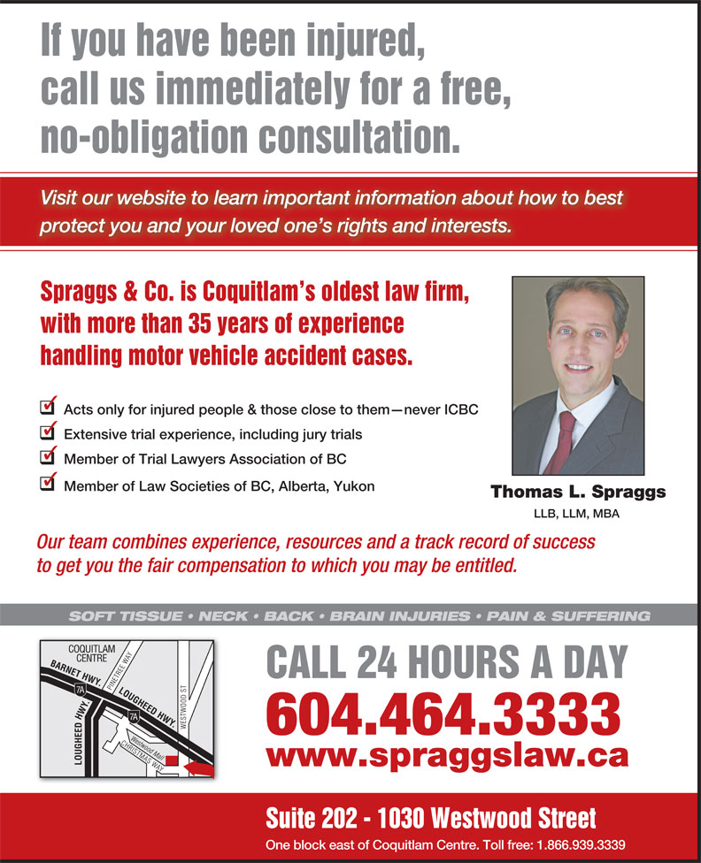 Spraggs & Co Law Corp (604-464-3333) - Annonce illustrée======= - If you have been injured, call us immediately for a free, no-obligation consultation. Visit our website to learn important information about how to best protect you and your loved one s rights and interests. Spraggs & Co. is Coquitlam s oldest law firm, with more than 35 years of experience handling motor vehicle accident cases. Acts only for injured people & those close to them never ICBC Extensive trial experience, including jury trials Member of Trial Lawyers Association of BC Member of Law Societies of BC, Alberta, Yukon Thomas L. Spraggs LLB, LLM, MBA Our team combines experience, resources and a track record of success to get you the fair compensation to which you may be entitled. SOFT TISSUE   NECK   BACK   BRAIN INJURIES   PAIN & SUFFERING CALL 24 HOURS A DAY 604.464.3333 www.spraggslaw.ca Suite 202 - 1030 Westwood Street One block east of Coquitlam Centre. Toll free: 1.866.939.3339 If you have been injured, call us immediately for a free, no-obligation consultation. Visit our website to learn important information about how to best protect you and your loved one s rights and interests. Spraggs & Co. is Coquitlam s oldest law firm, with more than 35 years of experience handling motor vehicle accident cases. Acts only for injured people & those close to them never ICBC Extensive trial experience, including jury trials Member of Trial Lawyers Association of BC Member of Law Societies of BC, Alberta, Yukon Thomas L. Spraggs LLB, LLM, MBA Our team combines experience, resources and a track record of success to get you the fair compensation to which you may be entitled. SOFT TISSUE   NECK   BACK   BRAIN INJURIES   PAIN & SUFFERING CALL 24 HOURS A DAY 604.464.3333 www.spraggslaw.ca Suite 202 - 1030 Westwood Street One block east of Coquitlam Centre. Toll free: 1.866.939.3339