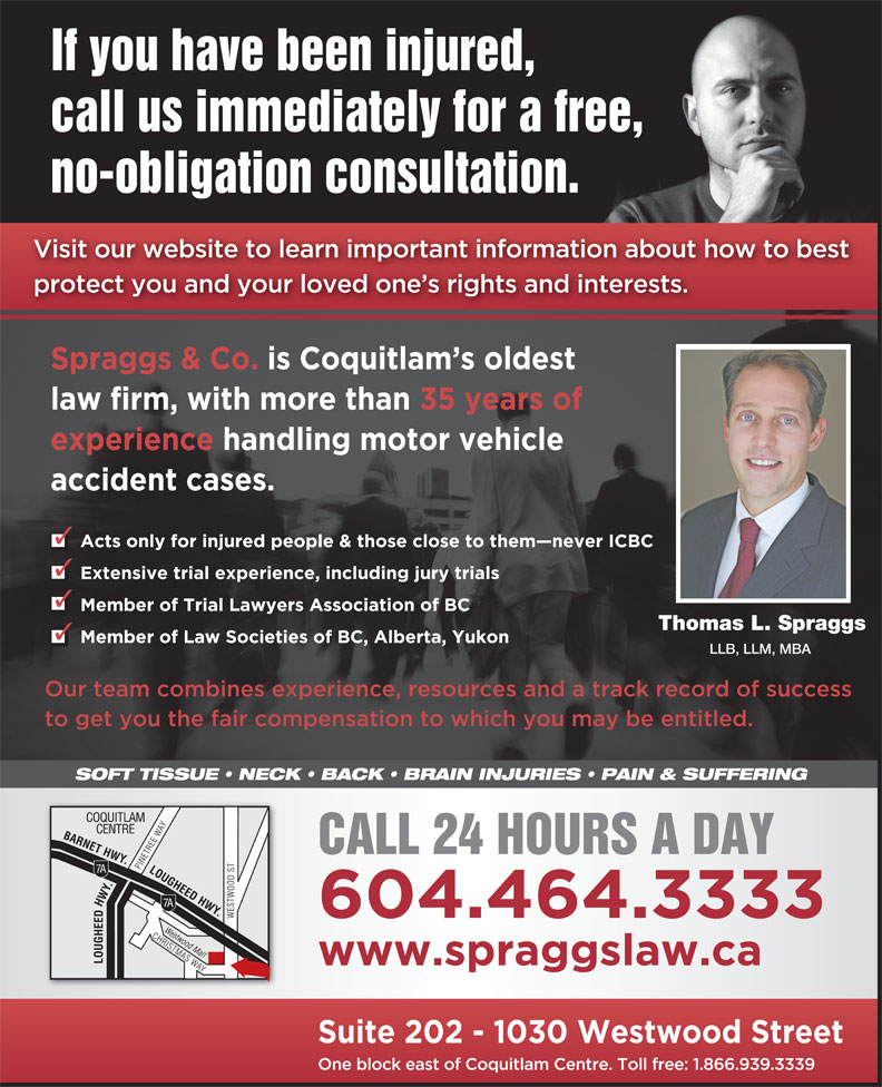 Spraggs & Co Law Corp (604-464-3333) - Display Ad - If you have been injured, call us immediately for a free, no-obligation consultation. Thomas L. Spraggs LLB, LLM, MBA SOFT TISSUE   NECK   BACK   BRAIN INJURIES   PAIN & SUFFERING CALL 24 HOURS A DAY If you have been injured, call us immediately for a free, no-obligation consultation. Thomas L. Spraggs LLB, LLM, MBA SOFT TISSUE   NECK   BACK   BRAIN INJURIES   PAIN & SUFFERING CALL 24 HOURS A DAY