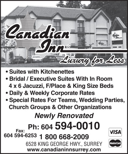 Canadian Inn (604-594-0010) - Annonce illustrée======= - www.canadianinnsurrey.com Luxury for Less Suites with Kitchenettes Bridal / Executive Suites With In Room 4 x 6 Jacuzzi, F/Place & King Size Beds Daily & Weekly Corporate Rates Special Rates For Teams, Wedding Parties, Church Groups & Other Organizations Newly Renovated Ph:  604  594-0010 F ax: 604 594-6253 1 800 668-2009 6528 KING GEORGE HWY ., SURREY www.canadianinnsurrey.com Luxury for Less Suites with Kitchenettes Bridal / Executive Suites With In Room 4 x 6 Jacuzzi, F/Place & King Size Beds Daily & Weekly Corporate Rates Special Rates For Teams, Wedding Parties, Church Groups & Other Organizations Newly Renovated Ph:  604  594-0010 F ax: 604 594-6253 1 800 668-2009 6528 KING GEORGE HWY ., SURREY