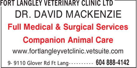 Fort Langley Veterinary Clinic Ltd (604-888-4142) - Display Ad - DR. DAVID MACKENZIE Full Medical & Surgical Services Companion Animal Care www.fortlangleyvetclinic.vetsuite.com  DR. DAVID MACKENZIE Full Medical & Surgical Services Companion Animal Care www.fortlangleyvetclinic.vetsuite.com
