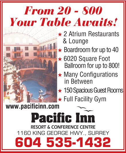 Pacific Inn Resort & Conference Centre (604-535-1432) - Display Ad - From 20 - 800 Your Table Awaits! * 2 Atrium Restaurants & Lounge * Boardroom for up to 40 * 6020 Square Foot Ballroom for up to 800! * Many Configurations in Between * 150 Spacious Guest Rooms * Full Facility Gym www.pacificinn.com Pacific Inn RESORT & CONFERENCE CENTRE 1160 KING GEORGE HWY., SURREY From 20 - 800 Your Table Awaits! * 2 Atrium Restaurants & Lounge * Boardroom for up to 40 * 6020 Square Foot Ballroom for up to 800! * Many Configurations in Between * 150 Spacious Guest Rooms * Full Facility Gym www.pacificinn.com Pacific Inn RESORT & CONFERENCE CENTRE 1160 KING GEORGE HWY., SURREY