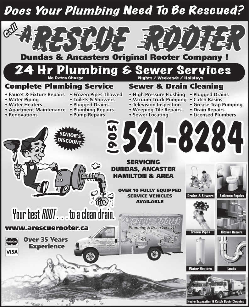 A Rescue Rooter (905-521-8284) - Annonce illustrée======= - Dundas & Ancasters Original Rooter Company ! Sewer & Drain CleaningComplete Plumbing Service High Pressure Flushing  Plugged Drains  Faucet & Fixture Repairs  Frozen Pipes Thawed Vacuum Truck Pumping  Catch Basins  Water Piping Toilets & Showers Television Inspection Grease Trap Pumping  Water Heaters Plugged Drains Weeping Tile Repairs Drain Repairs  Apartment Maintenance  Plumbing Repairs Sewer Locating Licensed Plumbers  Renovations Pump Repairs SENIOR S DISCOUNT 521-8284 (905) SERVICING DUNDAS, ANCASTER HAMILTON & AREA OVER 10 FULLY EQUIPPED Bathroom Repairs Drains & Sewers SERVICE VEHICLES AVAILABLE www.arescuerooter.caer.ca Frozen Pipes Kitchen Repairs Over 35 Years Experience Water Heaters Leaks Hydro Excavation & Catch Basin Cleaning