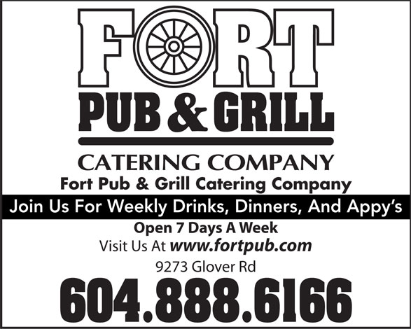The Fort Neighbourhood Pub (604-888-6166) - Display Ad - Fort Pub & Grill Catering Company Join Us For Weekly Drinks, Dinners, And Appy's Open 7 Days A Week Visit Us At www.fortpub.com 9273 Glover Rd 604.888.6166