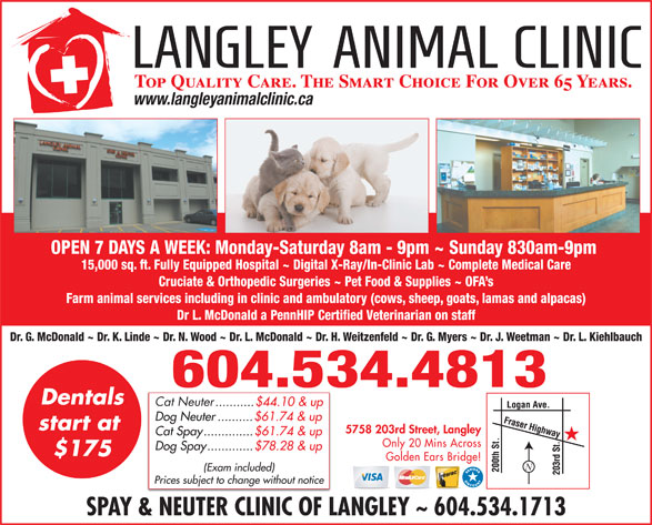 Langley Animal Clinic Ltd (604-534-4813) - Display Ad - Farm animal services including in clinic and ambulatory (cows, sheep, goats, lamas and alpacas) Dr L. McDonald a PennHIP Certified Veterinarian on staff Dr. G. McDonald ~ Dr. K. Linde ~ Dr. N. Wood ~ Dr. L. McDonald ~ Dr. H. Weitzenfeld ~ Dr. G. Myers ~ Dr. J. Weetman ~ Dr. L. Kiehlbauch 604.534.4813 Dentals Cat Neuter ...........$44.10 & up Dog Neuter..........$61.74 & up start at 5758 203rd Street, Langley Cat Spay..............$61.74 & up Only 20 Mins Across Dog Spay.............$78.28 & up $175 Golden Ears Bridge! (Exam included) Prices subject to change without notice SPAY & NEUTER CLINIC OF LANGLEY ~ 604.534.1713 www.langleyanimalclinic.ca OPEN 7 DAYS A WEEK: Monday-Saturday 8am - 9pm ~ Sunday 830am-9pm 15,000 sq. ft. Fully Equipped Hospital ~ Digital X-Ray/In-Clinic Lab ~ Complete Medical Care Cruciate & Orthopedic Surgeries ~ Pet Food & Supplies ~ OFA s
