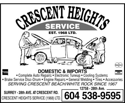 Crescent Heights Service (1968) Ltd (604-538-9595) - Annonce illustrée======= - CRESCENT HEIGHTS SERVICE EST. 1968 LTD. AMERICAN EXPRESS DOMESTIC & IMPORTS Mastercard Complete Auto Repairs  Electronic Tuneup  Cooling Systems  Brake Service Disc-Drum  Engine Repairs  General Welding  Tires  Accessories VISA SERVING CRESCENT BEACH / WHITE ROCK SINCE 1967 12758 28th Ave.  SURREY 28th AVE. AT CRESCENT RD. CRESCENT HEIGHTS SERVICE (1968) LTD. 604 538-9595  CRESCENT HEIGHTS SERVICE EST. 1968 LTD. AMERICAN EXPRESS DOMESTIC & IMPORTS Mastercard Complete Auto Repairs  Electronic Tuneup  Cooling Systems  Brake Service Disc-Drum  Engine Repairs  General Welding  Tires  Accessories VISA SERVING CRESCENT BEACH / WHITE ROCK SINCE 1967 12758 28th Ave.  SURREY 28th AVE. AT CRESCENT RD. CRESCENT HEIGHTS SERVICE (1968) LTD. 604 538-9595