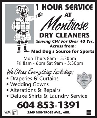 Montrose Dry Cleaners (604-853-1391) - Annonce illustrée======= - 1 HOUR SERVICE AT montrose DRY CLEANERS  serving CFV For Over 40 Yrs.  Across from: Mad Dog's Source for Sports  Mon-Thurs 8am - 5:30pm Fri 8am - 6pm Sat 9am - 5:30pm We Clean Everything Including: Draperies & Curtains Wedding Gowns Alterations & Repairs Deluxe Shirts & Laundry Service 604 853-1391 2569 MONTROSE AVE., ABB. visa interac american express the best times 2004 readers choice