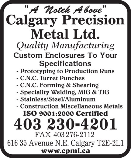 Calgary Precision Metal Ltd (403-230-4201) - Annonce illustrée======= - - Prototyping to Production Runs - C.N.C. Turret Punches - C.N.C. Forming & Shearing - Speciality Welding, MIG & TIG - Stainless/Steel/Aluminum - Construction Miscellaneous Metals ISO 9001:2000 Certified 403 230-4201 www.cpml.ca