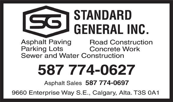 Standard General Inc (403-255-1131) - Display Ad - 587 774-0627 Asphalt Sales 587 774-0697 9660 Enterprise Way S.E., Calgary, Alta. T3S 0A1 Sewer and Water Construction STANDARD GENERAL INC. Asphalt Paving Road Construction Parking Lots Concrete Work Sewer and Water Construction 587 774-0627 Asphalt Sales 587 774-0697 9660 Enterprise Way S.E., Calgary, Alta. T3S 0A1 STANDARD GENERAL INC. Asphalt Paving Road Construction Parking Lots Concrete Work