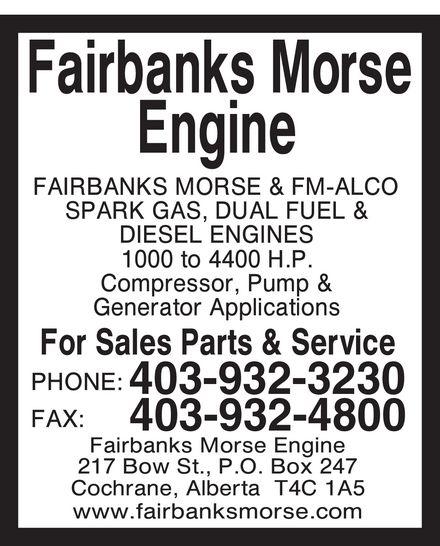Fairbanks Morse Engine (403-932-3230) - Annonce illustrée======= - fairbanks morse engine fairbanks morse & fm-alco  spark gas, dual fuel & diesel engines 1000 to 4400 hp compressor, pump & generator applications for sales parts & service phone 403 932-3230 fax 403 932-4800 fairbanks morse engine 217 bow st p.o. box 247 cochrane, alberta t4c 1a5 www.fairbanksmorse.com