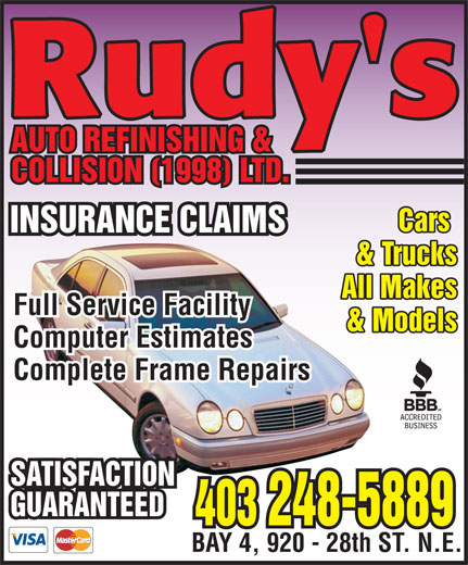 Rudy's Auto Refinishing & Collision (403-248-5889) - Display Ad - Rudy's AUTO REFINISHING & COLLISION (1998) LTD. Cars INSURANCE CLAIMS & Trucks All Makes Full Service Facility & Models Computer Estimates Complete Frame Repairs SATISFACTION GUARANTEED 403 248-5889 BAY 4, 920 - 28th ST. N.E.