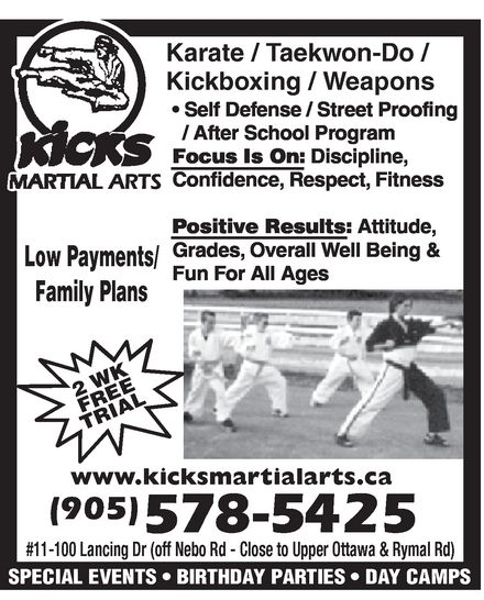 Kicks Martial Arts (905-578-5425) - Display Ad - KICKS MARTIAL ARTS  Karate  Taekwon-Do  Kickboxing  Weapons Self Defense / Street Proofing / After School Program Focus Is On:  Discipline  Confidence  Respect  Fitness Positive Results: Attitude, Grades, Overall Well Being & Fun For All Ages Low Payments/ Family Plans 2 WK FREE TRIAL www.kicksmartialarts.ca 905 578-5425 #11-100 Lancing Dr (off Nebo Rd Close to Upper Ottawa & Rymal Rd)  SPECIAL EVENTS  BIRTHDAY PARTIES  DAY CAMPS
