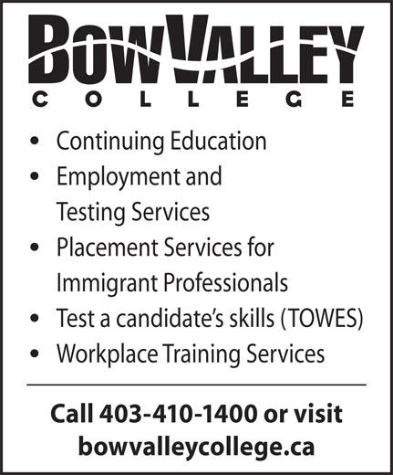 Bow Valley College (403-410-1400) - Display Ad - Continuing Education Employment and Testing Services Placement Services for Immigrant Professionals Test a candidate s skills (TOWES) Workplace Training Services Call 403-410-1400 or visit bowvalleycollege.ca
