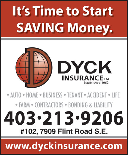 Dyck Insurance (403-246-4600) - Display Ad - SAVING Money. It s Time to Start AUTO  HOME  BUSINESS  TENANT  ACCIDENT  LIFE FARM  CONTRACTORS  BONDING & LIABILITY 4032139206 #102, 7909 Flint Road S.E. www.dyckinsurance.com
