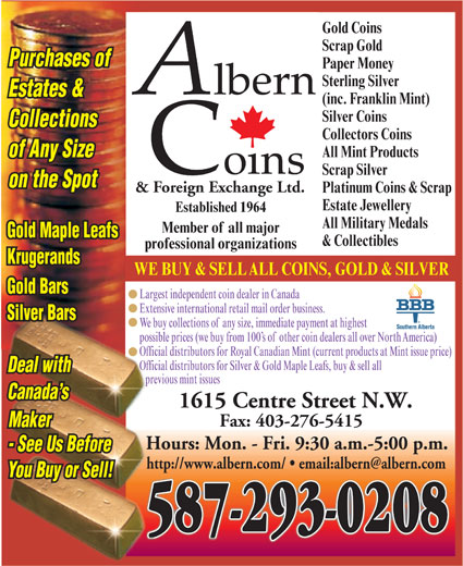 Albern Coins & Foreign Exchange Ltd (403-276-8938) - Display Ad - Purchases of Sterling Silver Estates & (inc. Franklin Mint) Silver Coins Collections Collectors Coins All Mint Products of Any Size Scrap Silver on the Spot & Foreign Exchange Ltd. Platinum Coins & Scrap Estate Jewellery Established 1964 All Military Medals Member of all major Gold Maple Leafs & Collectibles professional organizations Krugerands WE BUY & SELLALL COINS, GOLD & SILVER Gold Bars Largest independent coin dealer in Canada Extensive international retail mail order business. Silver Bars We buy collections ofany size, immediate payment at highest possible prices (we buy from 100 s ofother coin dealers all over NorthAmerica) Official distributors for Royal Canadian Mint (current products at Mint issue price) Official distributors for Silver & Gold Maple Leafs, buy & sell all Deal with previous mint issues Canada s 1615 Centre Street N.W. Fax: 403-276-5415 Maker Hours: Mon. - Fri. 9:30 a.m.-5:00 p.m. - See Us Before You Buy or Sell! 587-293-0208 Paper Money Gold Coins Scrap Gold