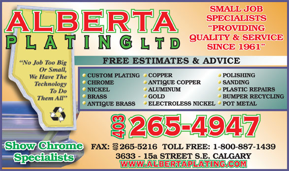 Alberta Plating Ltd (403-265-4947) - Display Ad - SINCE 1961 FREE ESTIMATES & ADVICE COPPER POLISHING CUSTOM PLATING ANTIQUE COPPER SANDING CHROME ALUMINUM PLASTIC REPAIRS NICKEL GOLD BUMPER RECYCLING ELECTROLESS NICKELPOT METAL ANTIQUE BRASS 265-4947 403 Show Chrome FAX:    265-5216  TOLL FREE: 1-800-887-1439 403 FAXShow Chrome 3633 - 15a STREET S.E. CALGARY Specialists www.albertaplating.com SMALL JOB SPECIALISTS PROVIDING QUALITY & SERVICE BRASS