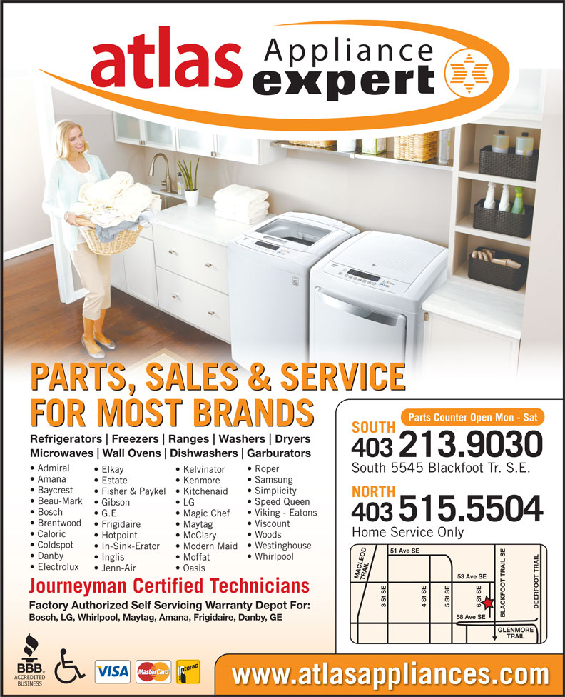 Atlas Appliances Ltd (403-259-3334) - Display Ad - Dishwashers Garburators 403213.9030 Admiral Roper South 5545 Blackfoot Tr. S.E. Elkay Kelvinator FOR MOST BRANDS SOUTH Refrigerators Freezers Ranges Washers Fisher & Paykel  Kitchenaid NORTH Beau-Mark Dryers Amana Samsung Estate Kenmore Baycrest Simplicity Microwaves Wall Ovens Speed Queen LG In-Sink-Erator Modern Maid 51 Ave SE Danby Whirlpool Inglis Moffat Electrolux Jenn-Air Oasis 53 Ave SE MACLEOD TRAIL6 St SE Journeyman Certified Technicians 3 St SE 5 St SE4 St SE DEERFOOT TRAILGLENMORE Factory Authorized Self Servicing Warranty Depot For: BLACKFOOT TRAIL SE58 Ave SE Bosch, LG, Whirlpool, Maytag, Amana, Frigidaire, Danby, GE TRAIL Gibson www.atlasappliances.com Bosch Viking - Eatons G.E. Magic Chef 515.5504 403 Brentwood Viscount Frigidaire Maytag Home Service Only Caloric Woods Hotpoint McClary Coldspot Westinghouse Appliance PARTS, SALES & SERVICE Parts Counter Open Mon - Sat