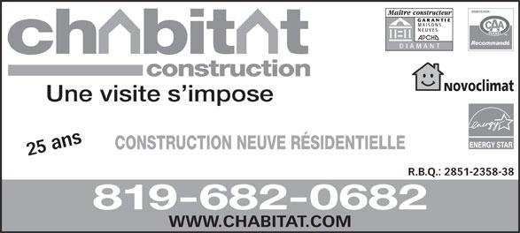 Construction Chabitat (819-682-0682) - Annonce illustrée======= - GARANTIE MAISONS NEUVES DIAMANT construction Novoclimat Une visite s impose CONSTRUCTION NEUVE RÉSIDENTIELLE 25 ans WW R.B.Q.: 2851-2358-38 819-682-0682 W.CHABITAT.COM GARANTIE MAISONS NEUVES DIAMANT construction Novoclimat Une visite s impose CONSTRUCTION NEUVE RÉSIDENTIELLE 25 ans WW R.B.Q.: 2851-2358-38 819-682-0682 W.CHABITAT.COM