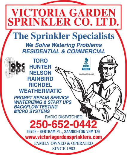 Victoria Garden Sprinkler Co Ltd (250-652-0442) - Display Ad - VICTORIA GARDEN SPRINKLER CO. LTD. The Sprinkler Specialists We Solve Watering Problems RESIDENTIAL & COMMERCIAL VGS TORO HUNTER NELSON RAINBIRD RICHDEL WEATHERMATIC PROMPT REPAIR SERVICE WINTERIZING & START UPS BACKFLOW TESTING MICRO SYSTEMS RADIO DISPATCHED 250-652-0442 6670E - BERTRAM PL., SAANICHTON V8M 1Z6 www.victoriagardensprinklers.com FAMILY OWNED & OPERATED SINCE 1982 VICTORIA GARDEN SPRINKLER CO. LTD. The Sprinkler Specialists We Solve Watering Problems RESIDENTIAL & COMMERCIAL VGS TORO HUNTER NELSON RAINBIRD RICHDEL WEATHERMATIC PROMPT REPAIR SERVICE WINTERIZING & START UPS BACKFLOW TESTING MICRO SYSTEMS RADIO DISPATCHED 250-652-0442 6670E - BERTRAM PL., SAANICHTON V8M 1Z6 www.victoriagardensprinklers.com SINCE 1982 FAMILY OWNED & OPERATED