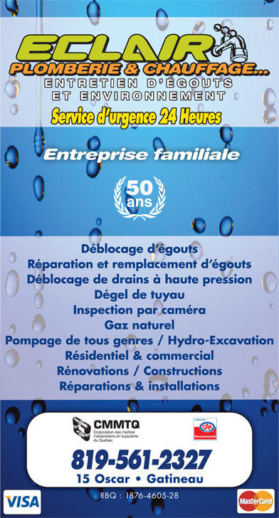 Eclair Plomberie Chauffage Et Environnement (819-561-2327) - Annonce illustrée======= - PLOMBERIE & CHAUFFAGE...PLOMBERIE & CHAUFFAGE... PLOMBERIE & CHAUFFAGE... ENTRETIEN D ÉGOUTSENTRETIEN D ÉGOUTS ET ENVIRONNEMENTET ENVIRONNEMENT Service d urgence 24 Heures Entreprise familiale 50 ans Déblocage d égouts Réparation et remplacement d égouts Déblocage de drains à haute pression Dégel de tuyau Inspection par caméra Gaz naturel Pompage de tous genres / Hydro-Excavation Résidentiel & commercial Rénovations / Constructions Réparations & installations Recommandé 819-561-2327 15 Oscar   Gatineau RBQ : 1876-4605-28