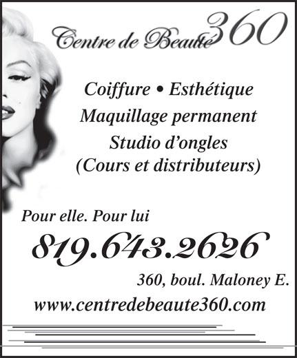 Centre De Beauté 360 (819-643-2626) - Annonce illustrée======= - Coiffure   Esthétique Coiffure   Esthétique Maquillage permanent Studio d ongles (Cours et distributeurs) Pour elle. Pour lui 819.643.2626 360, boul. Maloney E. www.centredebeaute360.com Maquillage permanent Studio d ongles (Cours et distributeurs) Pour elle. Pour lui 819.643.2626 360, boul. Maloney E. www.centredebeaute360.com