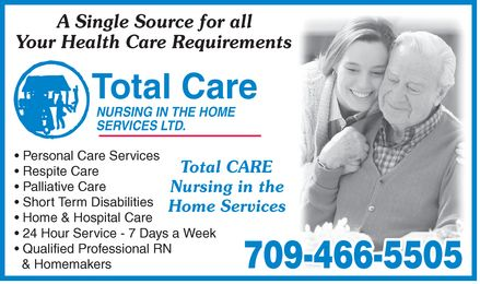 Total Care Nursing In The Home Services Ltd (709-466-5505) - Annonce illustrée======= - A Single Source for all Your Health Care Requirements Total Care NURSING IN THE HOME SERVICES LTD. Personal Care Services Respite Care Palliative Care Short Term Disabilities Home & Hospital Care 24 Hour Service 7 Days a Week Qualified Professional RN & Homemakers Total CARE Nursing in the Home Services 709-466-5505