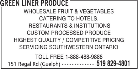 Green Liner Produce (519-829-4801) - Display Ad - WHOLESALE FRUIT & VEGETABLES CATERING TO HOTELS, RESTAURANTS & INSTITUTIONS CUSTOM PROCESSED PRODUCE HIGHEST QUALITY / COMPETITIVE PRICING SERVICING SOUTHWESTERN ONTARIO TOLL FREE 1-888-488-9888