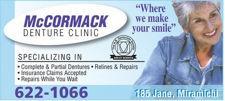 McCormack Denture Clinic (506-622-1066) - Annonce illustrée======= - McCORMACK DENTURE CLINIC ¿Where  we make  your smile¿ the N.B. denturists Society ars et scientia SPECIALIZING IN Complete & Partial Dentures ¿ Relines & Repairs Insurance Claims Accepted Repairs While You Wait 185 Jane, Miramichi 622-1066