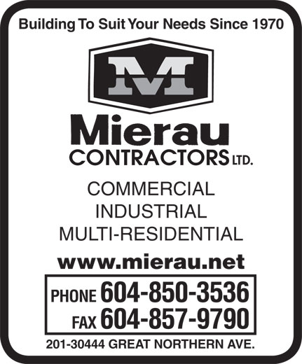 Mierau Contractors Ltd (604-850-3536) - Display Ad - Building To Suit Your Needs Since 1970 LTD. CONTRACTORS COMMERCIAL INDUSTRIAL MULTI-RESIDENTIAL www.mierau.net PHONE 604-850-3536 FAX 604-857-9790 201-30444 GREAT NORTHERN AVE.  Building To Suit Your Needs Since 1970 LTD. CONTRACTORS COMMERCIAL INDUSTRIAL MULTI-RESIDENTIAL www.mierau.net PHONE 604-850-3536 FAX 604-857-9790 201-30444 GREAT NORTHERN AVE. Building To Suit Your Needs Since 1970 LTD. CONTRACTORS COMMERCIAL INDUSTRIAL MULTI-RESIDENTIAL www.mierau.net PHONE 604-850-3536 FAX 604-857-9790 201-30444 GREAT NORTHERN AVE.  Building To Suit Your Needs Since 1970 LTD. CONTRACTORS COMMERCIAL INDUSTRIAL MULTI-RESIDENTIAL www.mierau.net PHONE 604-850-3536 FAX 604-857-9790 201-30444 GREAT NORTHERN AVE.  Building To Suit Your Needs Since 1970 LTD. CONTRACTORS COMMERCIAL INDUSTRIAL MULTI-RESIDENTIAL www.mierau.net PHONE 604-850-3536 FAX 604-857-9790 201-30444 GREAT NORTHERN AVE.  Building To Suit Your Needs Since 1970 LTD. CONTRACTORS COMMERCIAL INDUSTRIAL MULTI-RESIDENTIAL www.mierau.net PHONE 604-850-3536 FAX 604-857-9790 201-30444 GREAT NORTHERN AVE.  Building To Suit Your Needs Since 1970 LTD. CONTRACTORS COMMERCIAL INDUSTRIAL MULTI-RESIDENTIAL www.mierau.net PHONE 604-850-3536 FAX 604-857-9790 201-30444 GREAT NORTHERN AVE.