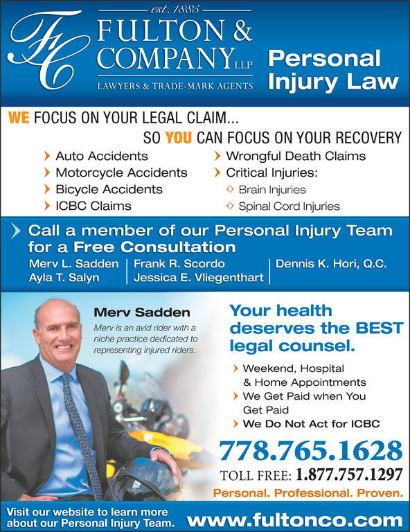 Fulton & Company LLP (250-372-5542) - Display Ad - WE Personal Injury Law FOCUS ON YOUR LEGAL CLAIM... SO YOU CAN FOCUS ON YOUR RECOVERY Auto Accidents Wrongful Death Claims Motorcycle Accidents Critical Injuries: Bicycle Accidents Brain Injuries Kamloops, BC ICBC Claims Spinal Cord Injuries Call a member of our Personal Injury Team for a Free Consultation Frank R. ScordoMerv L. Sadden Dennis K. Hori, Q.C. Jessica E. VliegenthartAyla T. Salyn Your health Merv Sadden Merv is an avid rider with a deserves the BEST niche practice dedicated to legal counsel. representing injured riders. Weekend, Hospital & Home Appointments We Get Paid when You Get Paid We Do Not Act for ICBC 778.765.1628 TOLL FREE: 1.877.757.1297 Personal. Professional. Proven. Visit our website to learn more www.fultonco.com about our Personal Injury Team.