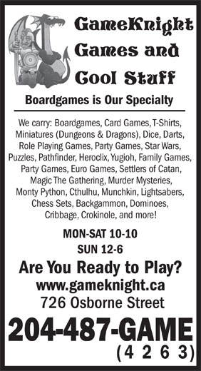 GameKnight Games and Cool Stuff (204-487-4263) - Display Ad - Boardgames is Our Specialty Cribbage, Crokinole, and more! MON-SAT 10-10 SUN 12-6 Are You Ready to Play? www.gameknight.ca 726 Osborne Street 204-487-GAME (4 2 6 3) We carry: Boardgames, Card Games, T-Shirts, Miniatures (Dungeons & Dragons), Dice, Darts, Role Playing Games, Party Games, Star Wars, Puzzles, Pathfinder, Heroclix, Yugioh, Family Games, Party Games, Euro Games, Settlers of Catan, Magic The Gathering, Murder Mysteries, Monty Python, Cthulhu, Munchkin, Lightsabers, Chess Sets, Backgammon, Dominoes, Boardgames is Our Specialty We carry: Boardgames, Card Games, T-Shirts, Miniatures (Dungeons & Dragons), Dice, Darts, Role Playing Games, Party Games, Star Wars, Puzzles, Pathfinder, Heroclix, Yugioh, Family Games, Party Games, Euro Games, Settlers of Catan, Magic The Gathering, Murder Mysteries, Monty Python, Cthulhu, Munchkin, Lightsabers, Chess Sets, Backgammon, Dominoes, Cribbage, Crokinole, and more! MON-SAT 10-10 SUN 12-6 Are You Ready to Play? www.gameknight.ca 726 Osborne Street 204-487-GAME (4 2 6 3)