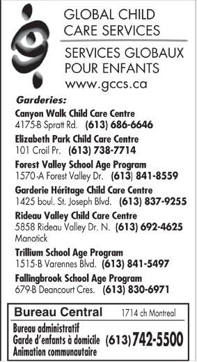 Services globaux pour enfants (613-742-5500) - Annonce illustrée======= - 1425 boul. St. Joseph Blvd. (613) 837-9255 Rideau Valley Child Care Centre 5858 Rideau Valley Dr. N. (613) 692-4625 Manotick Trillium School Age Program 1515-B Varennes Blvd. (613) 841-5497 Fallingbrook School Age Program (613) 837-9255 1425 boul. St. Joseph Blvd. Rideau Valley Child Care Centre 5858 Rideau Valley Dr. N. (613) 692-4625 Manotick Trillium School Age Program 1515-B Varennes Blvd. (613) 841-5497 Fallingbrook School Age Program 679-B Deancourt Cres. (613) 830-6971 GLOBAL CHILD CARE SERVICES SERVICES GLOBAUX POUR ENFANTS www.gccs.ca Garderies: Canyon Walk Child Care Centre 4175-B Spratt Rd. (613) 686-6646 Elizabeth Park Child Care Centre 101 Croil Pr. (613) 738-7714 Forest Valley School Age Program 1570-A Forest Valley Dr. (613 841-8559 Garderie Héritage Child Care Centre Bureau Central 1714 ch Montreal Bureau administratif Garde d enfants à domicile (613) 742-5500 Animation communautaire 841-8559 Garderie Héritage Child Care Centre 1714 ch Montreal Bureau administratif Garde d enfants à domicile (613) 742-5500 Animation communautaire Bureau Central Garderies: Canyon Walk Child Care Centre 4175-B Spratt Rd. (613) 686-6646 Elizabeth Park Child Care Centre 101 Croil Pr. (613) 738-7714 Forest Valley School Age Program CARE SERVICES SERVICES GLOBAUX POUR ENFANTS www.gccs.ca (613 1570-A Forest Valley Dr. 679-B Deancourt Cres. (613) 830-6971 GLOBAL CHILD