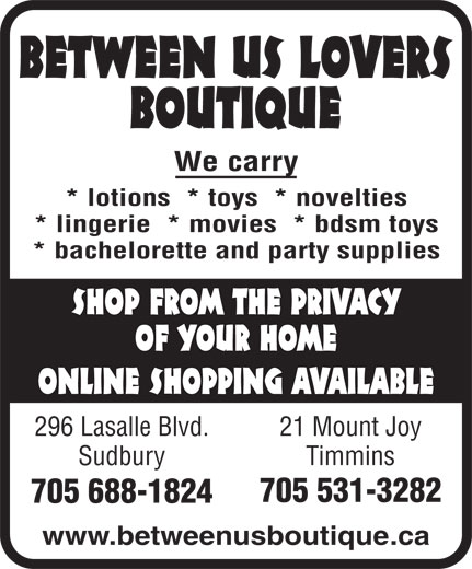 Between Us Lovers Boutique (705-688-1824) - Display Ad - We carry * lotions  * toys  * novelties * lingerie  * movies  * bdsm toys * bachelorette and party supplies SHOP FROM THE PRIVACY OF YOUR HOME ONLINE SHOPPING AVAILABLE 296 Lasalle Blvd. 21 Mount Joy Sudbury Timmins 705 531-3282 705 688-1824 www.betweenusboutique.ca BETWEEN US LOVERS BOUTIQUE