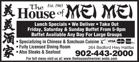 The House Of Mei Mei (902-443-2000) - Annonce illustrée======= - Est. 1965 The of House Est. 1965 The of Lunch Specials   We Deliver   Take Out House 264 Bedford Hwy Halifax Also Steaks & Seafood 902-443-2000 For full menu visit us at: www.thehouseofmeimei.webs.com Lunch Specials   We Deliver   Take Out Friday, Saturday & Sunday Buffet From 5-8pm Buffet Available Any Day For Large Groups Specializing in Chinese & Szechuan Cuisine Fully Licensed Dining Room 264 Bedford Hwy Halifax Also Steaks & Seafood 902-443-2000 For full menu visit us at: www.thehouseofmeimei.webs.com Friday, Saturday & Sunday Buffet From 5-8pm Buffet Available Any Day For Large Groups Specializing in Chinese & Szechuan Cuisine Fully Licensed Dining Room