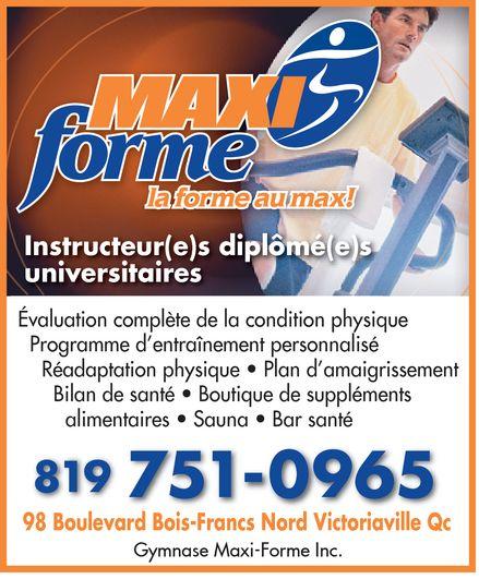 Gymnase Maxi-Forme Inc (819-751-0965) - Display Ad - MAXI forme le forme au max! Instructeur(e)s diplômé(e)s universitaires Évaluation complète de la condition physique Programme d'entraînement personnalisé  Réadaptation physique  Plan d'amaigrissement  Bilan de santé  Boutique de suppléments alimentaires  Sauna  Bar santé 819 751-0965 98 Boulevard Bois-Francs Nord Victoriaville Qc Gymnase Maxi-Forme Inc.