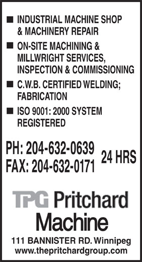 Pritchard Machine (204-632-0639) - Annonce illustrée======= - INDUSTRIAL MACHINE SHOP & MACHINERY REPAIR ON-SITE MACHINING & MILLWRIGHT SERVICES, INSPECTION & COMMISSIONING C.W.B. CERTIFIED WELDING; FABRICATION ISO 9001: 2000 SYSTEM REGISTERED PH: 204-632-0639 24 HRS FAX: 204-632-0171 111 BANNISTER RD. Winnipeg www.thepritchardgroup.com