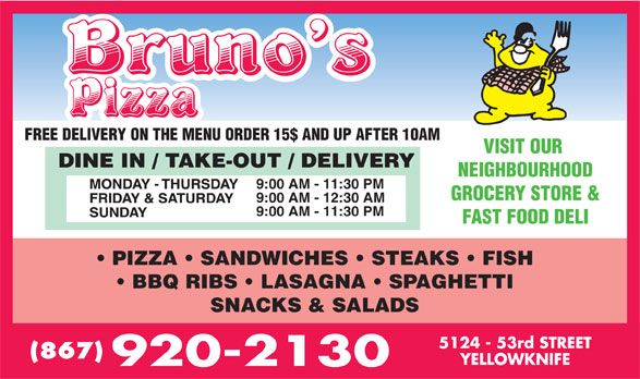 Bruno's Pizza (867-920-2130) - Annonce illustrée======= - GROCERY STORE & 9:00 AM - 12:30 AM 9:00 AM - 11:30 PM FAST FOOD DELI PIZZA   SANDWICHES   STEAKS   FISH BBQ RIBS   LASAGNA   SPAGHETTI SNACKS & SALADS (867) 9:00 AM - 11:30 PM FREE DELIVERY ON THE MENU ORDER 15$ AND UP AFTER 10AM VISIT OUR NEIGHBOURHOOD