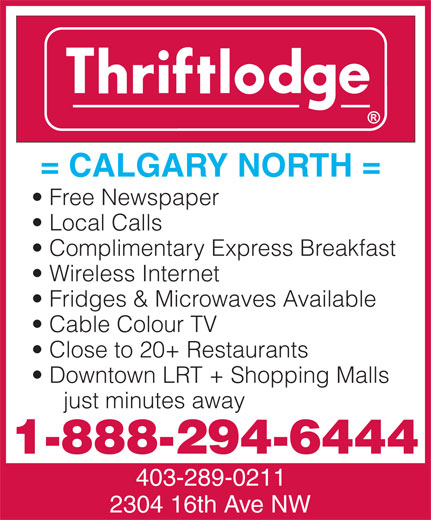 Thriftlodge Calgary North (403-289-0211) - Annonce illustrée======= - Local Calls Complimentary Express Breakfast Wireless Internet Fridges & Microwaves Available Cable Colour TV Downtown LRT + Shopping Malls Close to 20+ Restaurants just minutes away = CALGARY NORTH = Free Newspaper 1-888-294-6444 403-289-0211 2304 16th Ave NW