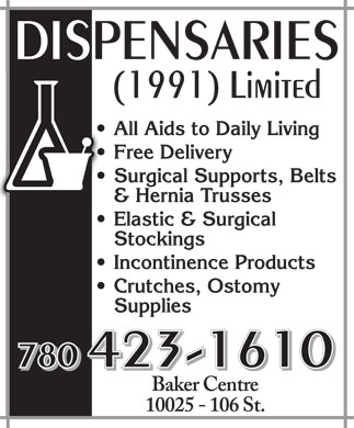 Dispensaries (1991) Limited (780-423-1610) - Annonce illustrée======= - DISPENSARIES (1991) Limited All Aids to Daily Living Free Delivery Surgical Supports, Belts & Hernia Trusses Elastic & Surgical Stockings Incontinence Products Crutches, Ostomy Supplies 780 423-1610 Baker Centre 10025 106 St.