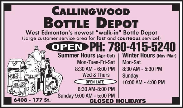 Callingwood Bottle Depot (780-415-5240) - Display Ad - 8:30 AM - 5:30 PM8:30 AM - 6:00 PM PH: 780-415-5240 Winter Hours (Nov-Mar)Summer Hours (Apr-Oct) Mon-SatMon-Tues-Fri-Sat 8:30 AM - 5:30 PM8:30 AM - 6:00 PM Wed & Thurs Sunday OPEN LATE 10:00 AM - 4:00 PM 8:30 AM-8:00 PM Sunday 9:00 AM - 5:00 PM CLOSED HOLIDAYS OPEN Wed & Thurs Sunday OPEN LATE 10:00 AM - 4:00 PM 8:30 AM-8:00 PM Sunday 9:00 AM - 5:00 PM CLOSED HOLIDAYS PH: 780-415-5240 Winter Hours (Nov-Mar)Summer Hours (Apr-Oct) Mon-SatMon-Tues-Fri-Sat PH: 780-415-5240 Winter Hours (Nov-Mar)Summer Hours (Apr-Oct) Mon-SatMon-Tues-Fri-Sat 8:30 AM - 5:30 PM8:30 AM - 6:00 PM Wed & Thurs Sunday OPEN LATE 10:00 AM - 4:00 PM 8:30 AM-8:00 PM Sunday 9:00 AM - 5:00 PM CLOSED HOLIDAYS OPEN PH: 780-415-5240 Winter Hours (Nov-Mar)Summer Hours (Apr-Oct) Mon-SatMon-Tues-Fri-Sat 8:30 AM - 5:30 PM8:30 AM - 6:00 PM Wed & Thurs Sunday OPEN LATE 10:00 AM - 4:00 PM 8:30 AM-8:00 PM Sunday 9:00 AM - 5:00 PM CLOSED HOLIDAYS OPEN OPEN