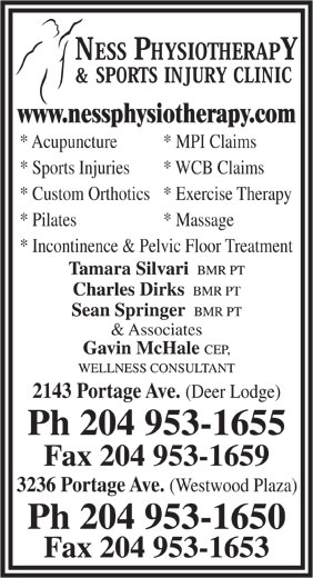 Ness Physiotherapy & Sports Injury Clinic (204-953-1655) - Display Ad - * Acupuncture * MPI Claims www.nessphysiotherapy.com * Sports Injuries * WCB Claims * Custom Orthotics* Exercise Therapy * Pilates * Massage * Incontinence & Pelvic Floor Treatment & Associates 2143 Portage Ave. (Deer Lodge) Ph 204 953-1655 Fax 204 953-1659 3236 Portage Ave. (Westwood Plaza) Ph 204 953-1650 Fax 204 953-1653