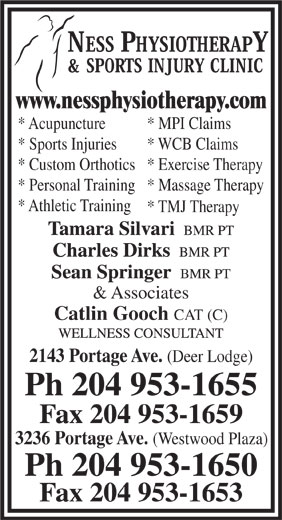 Ness Physiotherapy & Sports Injury Clinic (204-953-1655) - Display Ad - www.nessphysiotherapy.com * Acupuncture * MPI Claims * Sports Injuries * WCB Claims * Custom Orthotics* Exercise Therapy * Personal Training* Massage Therapy * Athletic Training * TMJ Therapy & Associates Catlin Gooch CAT (C) 2143 Portage Ave. (Deer Lodge) Ph 204 953-1655 Fax 204 953-1659 3236 Portage Ave. (Westwood Plaza) Ph 204 953-1650 Fax 204 953-1653