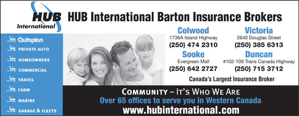 HUB International Barton Insurance Brokers (250-474-2310) - Annonce illustrée======= - HUB International Barton Insurance Brokers 2640 Douglas Street1736A Island Highway (250) 385 6313(250) 474 2310 Sooke Duncan Evergreen Mall #102-109 Trans Canada Highway (250) 642 2727 (250) 715 3712 Canada s Largest Insurance Broker Over 65 offices to serve you in Western Canada VictoriaColwood HUB International Barton Insurance Brokers VictoriaColwood 2640 Douglas Street1736A Island Highway (250) 385 6313(250) 474 2310 Sooke Duncan Evergreen Mall #102-109 Trans Canada Highway (250) 642 2727 (250) 715 3712 Canada s Largest Insurance Broker Over 65 offices to serve you in Western Canada