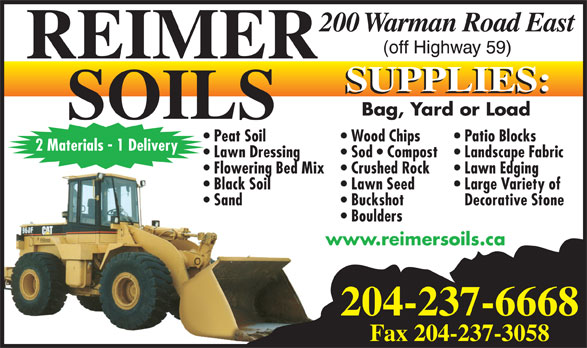 Reimer Soils (204-237-6668) - Display Ad - Wood Chips 2 Materials - 1 Delivery Landscape Fabric  Lawn Dressing Sod   Compost Lawn Edging  Flowering Bed Mix Crushed Rock Large Variety of  Black Soil Lawn Seed Decorative Stone  Sand Buckshot Boulders www.reimersoils.ca 204-237-6668 Fax 204-237-3058 Bag, Yard or Load Patio Blocks  Peat Soil