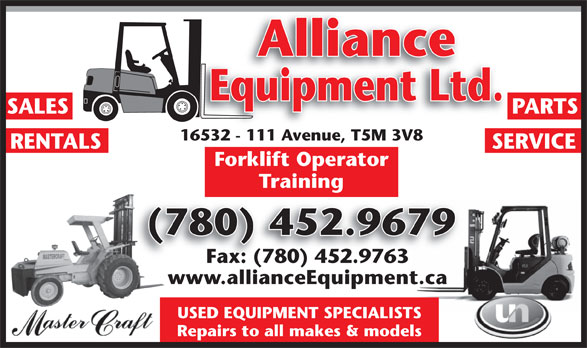 Alliance Equipment Ltd (780-452-9679) - Display Ad - Alliance Equipment Ltd. SALES PARTS 16532 - 111 Avenue, T5M 3V816532 - 111 Ave SERVICE Forklift Operator Training (780) 452.9679( Fax: (780) 452.9763 www.allianceEquipment.ca USED EQUIPMENT SPECIALISTS Repairs to all makes & models , T5M 3V8 RENTALS