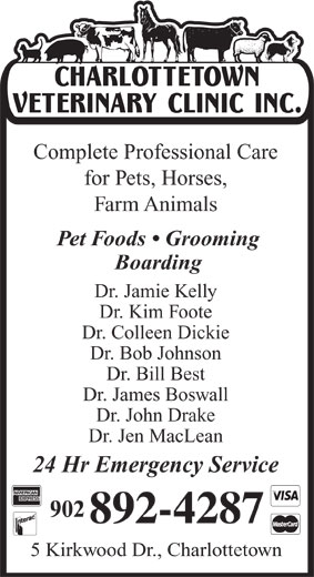 Charlottetown Veterinary Clinic (902-892-4287) - Annonce illustrée======= - Complete Professional Care for Pets, Horses, Farm Animals Boarding Dr. Jamie Kelly Dr. Kim Foote Dr. Colleen Dickie Dr. Bob Johnson Dr. Bill Best Dr. James Boswall Dr. John Drake Dr. Jen MacLean 24 Hr Emergency Service 5 Kirkwood Dr., Charlottetown Pet Foods   Grooming