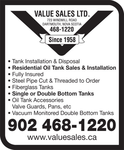 Value Sales Ltd (902-468-1220) - Display Ad - Tank Installation & Disposal Residential Oil Tank Sales & Installation Fully Insured Steel Pipe Cut & Threaded to Order Fiberglass Tanks Single or Double Bottom Tanks Oil Tank Accessories Valve Guards, Pans, etc Vacuum Monitored Double Bottom Tanks 902 468-1220 www.valuesales.ca Tank Installation & Disposal Residential Oil Tank Sales & Installation Fully Insured Steel Pipe Cut & Threaded to Order Fiberglass Tanks Single or Double Bottom Tanks Oil Tank Accessories Valve Guards, Pans, etc Vacuum Monitored Double Bottom Tanks 902 468-1220 www.valuesales.ca