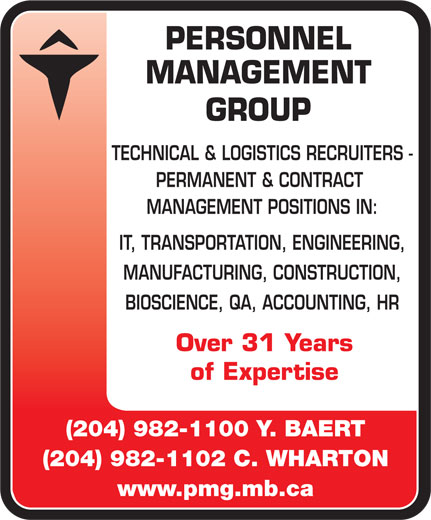 Personnel Management Group (204-982-1100) - Display Ad - PERSONNEL MANAGEMENT GROUP TECHNICAL & LOGISTICS RECRUITERS - PERMANENT & CONTRACT MANAGEMENT POSITIONS IN: IT, TRANSPORTATION, ENGINEERING, MANUFACTURING, CONSTRUCTION, BIOSCIENCE, QA, ACCOUNTING, HR Over 31 Years of Expertise (204) 982-1100 Y. BAERT (204) 982-1102 C. WHARTON www.pmg.mb.ca